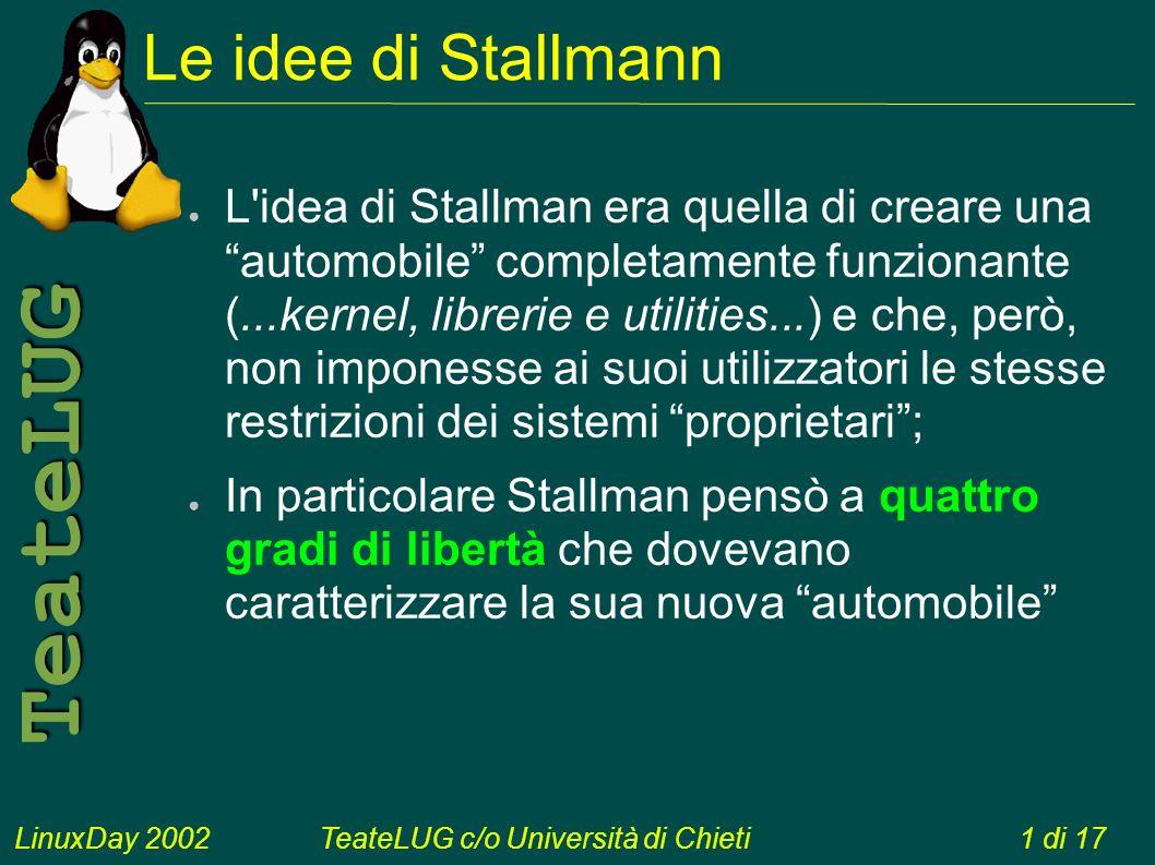 LinuxDay 2002TeateLUG c/o Università di Chieti1 di 17 TeateLUG Le idee di Stallmann L idea di Stallman era quella di creare una automobile completamente funzionante (...kernel, librerie e utilities...) e che, però, non imponesse ai suoi utilizzatori le stesse restrizioni dei sistemi proprietari; In particolare Stallman pensò a quattro gradi di libertà che dovevano caratterizzare la sua nuova automobile