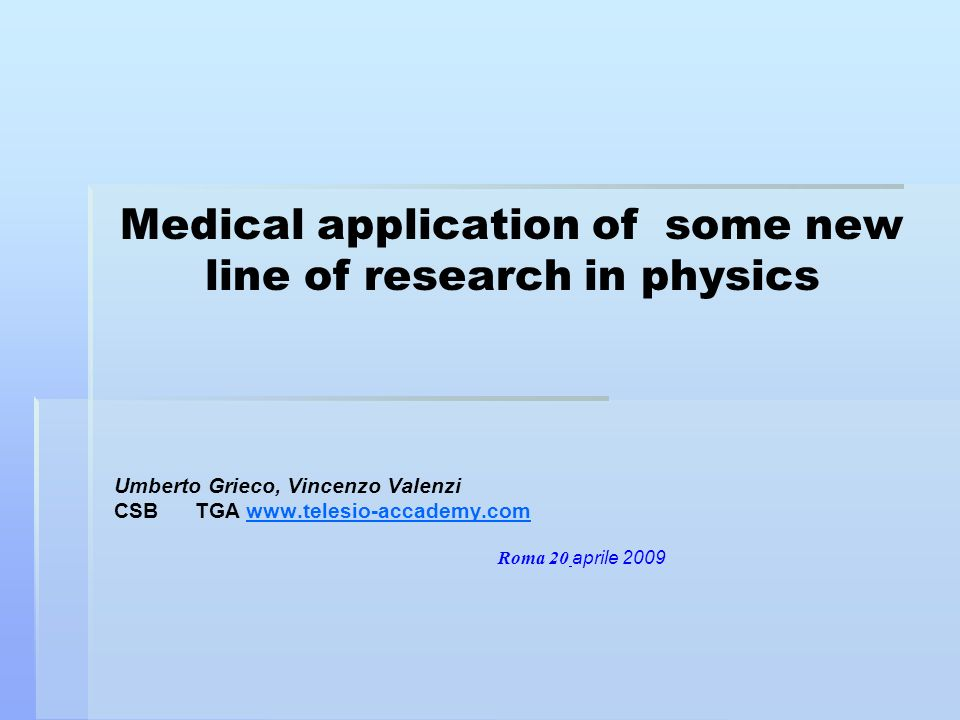 Medical application of some new line of research in physics Umberto Grieco, Vincenzo Valenzi CSB TGA www.telesio-accademy.comwww.telesio-accademy.com