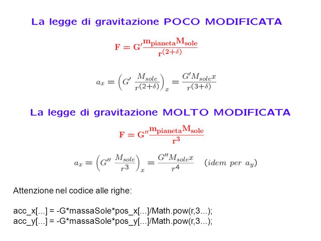 Attenzione nel codice alle righe: acc_x[...] = -G*massaSole*pos_x[...]/Math.pow(r,3...); acc_y[...] = -G*massaSole*pos_y[...]/Math.pow(r,3...);