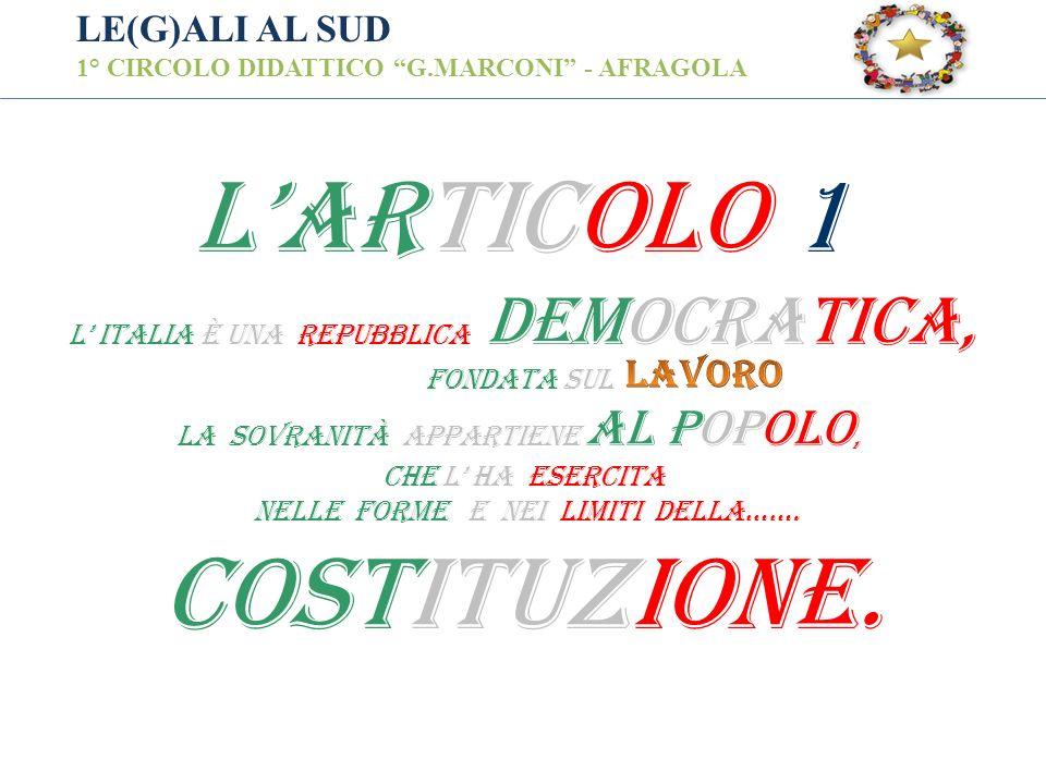 LE(G)ALI AL SUD 1° CIRCOLO DIDATTICO G.MARCONI - AFRAGOLA LARTICOLO 1 L ITALIA è UNA REPUBBLICA DEMOCRATICA, FONDATA SUL LA sovranità APPARTIENE AL PO