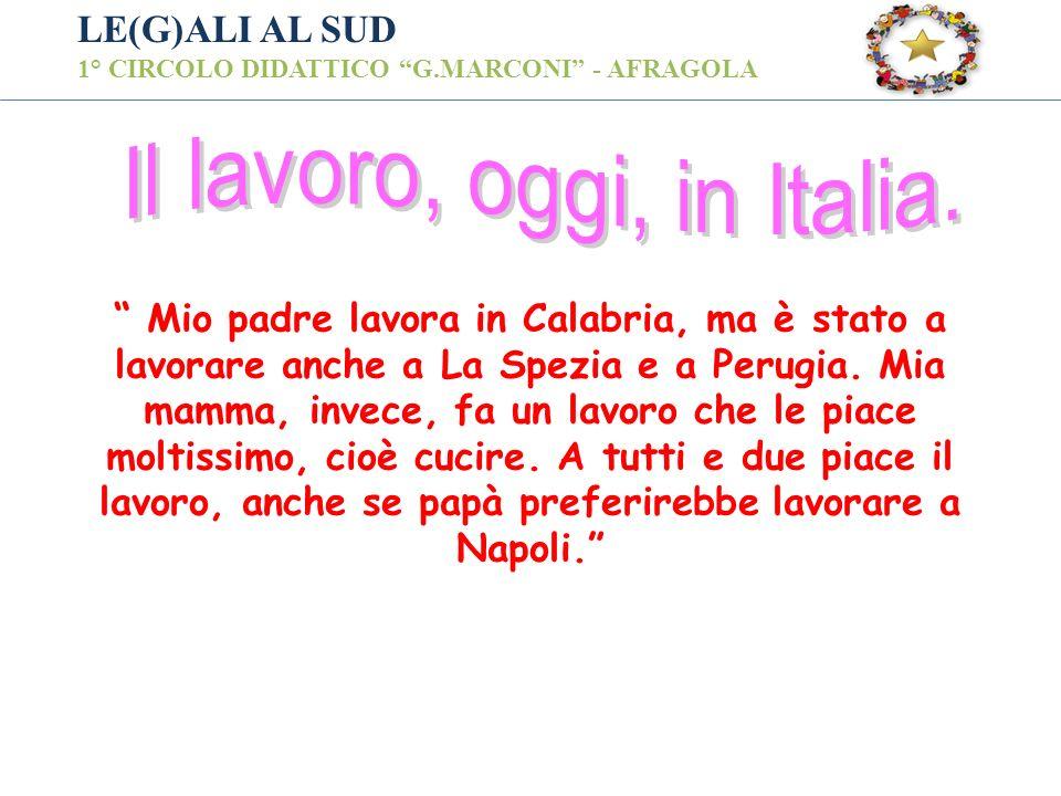 LE(G)ALI AL SUD 1° CIRCOLO DIDATTICO G.MARCONI - AFRAGOLA Mio padre lavora in Calabria, ma è stato a lavorare anche a La Spezia e a Perugia. Mia mamma