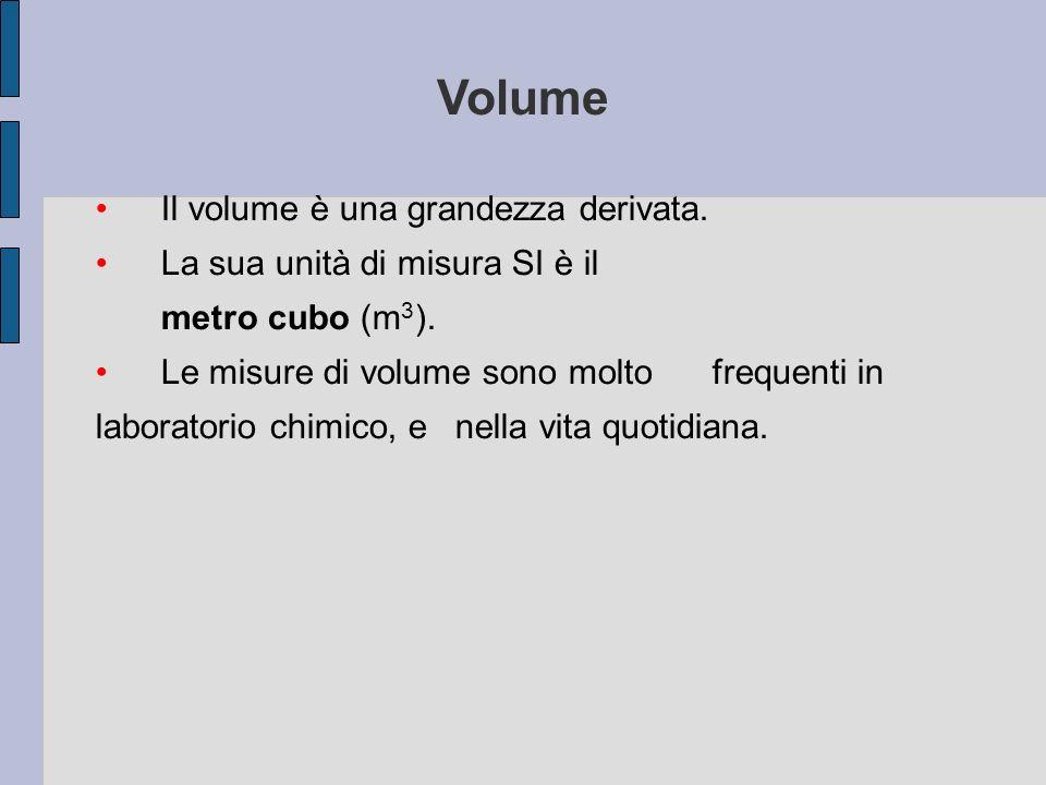 Il volume è una grandezza derivata. La sua unità di misura SI è il metro cubo (m 3 ). Le misure di volume sono molto frequenti in laboratorio chimico,