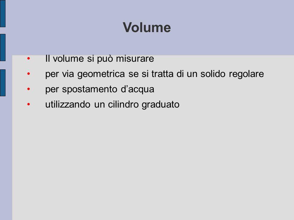 Il volume si può misurare per via geometrica se si tratta di un solido regolare per spostamento dacqua utilizzando un cilindro graduato Volume
