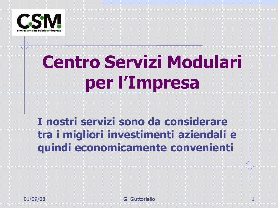 01/09/08G. Guttoriello1 Centro Servizi Modulari per lImpresa I nostri servizi sono da considerare tra i migliori investimenti aziendali e quindi econo