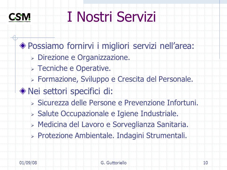 01/09/08G. Guttoriello10 I Nostri Servizi Possiamo fornirvi i migliori servizi nellarea: Direzione e Organizzazione. Tecniche e Operative. Formazione,