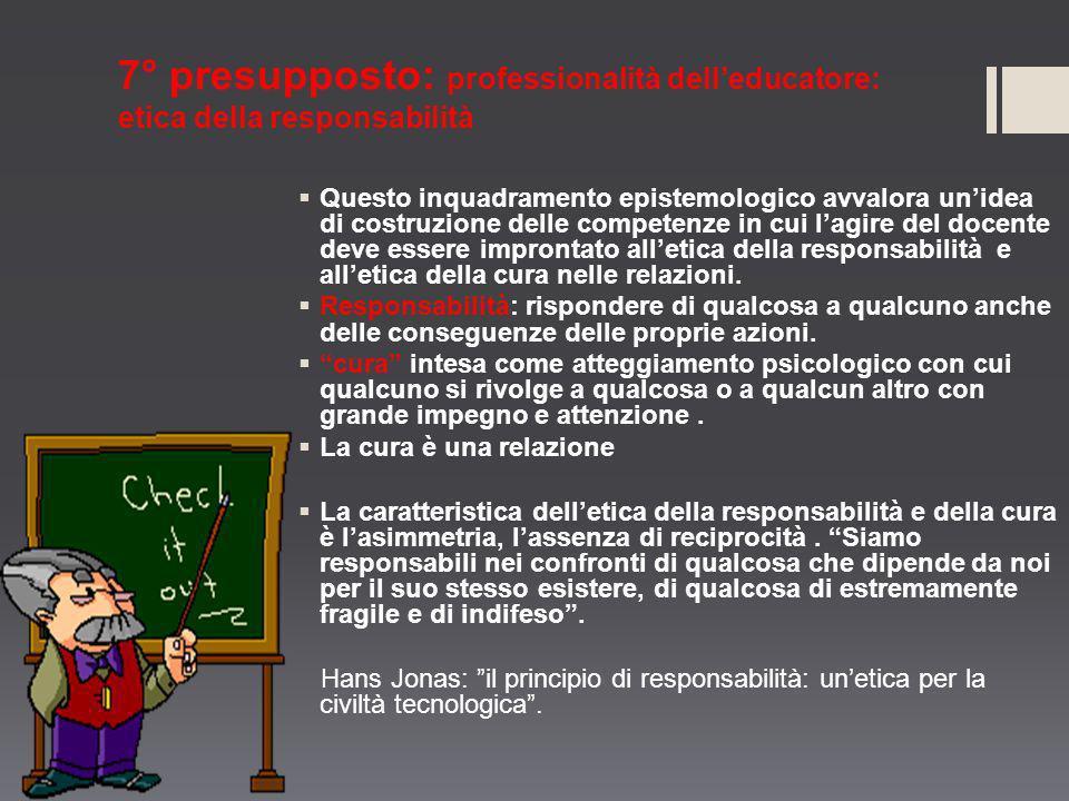 7° presupposto: professionalità delleducatore: etica della responsabilità Questo inquadramento epistemologico avvalora unidea di costruzione delle com