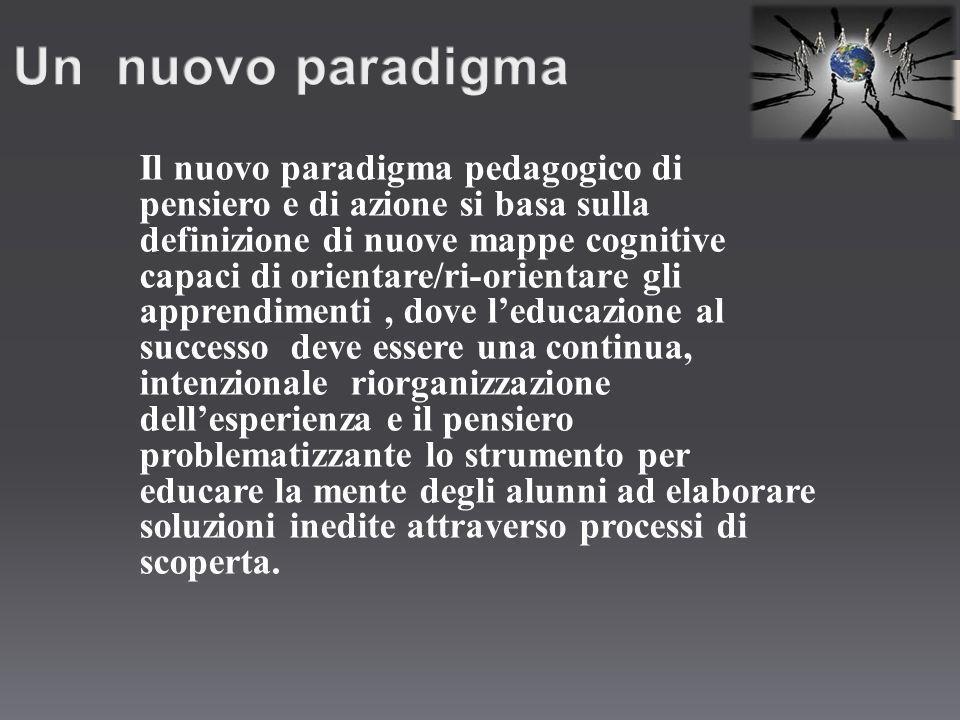 Il nuovo paradigma pedagogico di pensiero e di azione si basa sulla definizione di nuove mappe cognitive capaci di orientare/ri-orientare gli apprendi