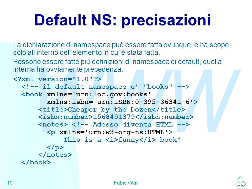 WWW Fabio Vitali10 Default NS: precisazioni La dichiarazione di namespace può essere fatta ovunque, e ha scope solo allinterno dellelemento in cui è s