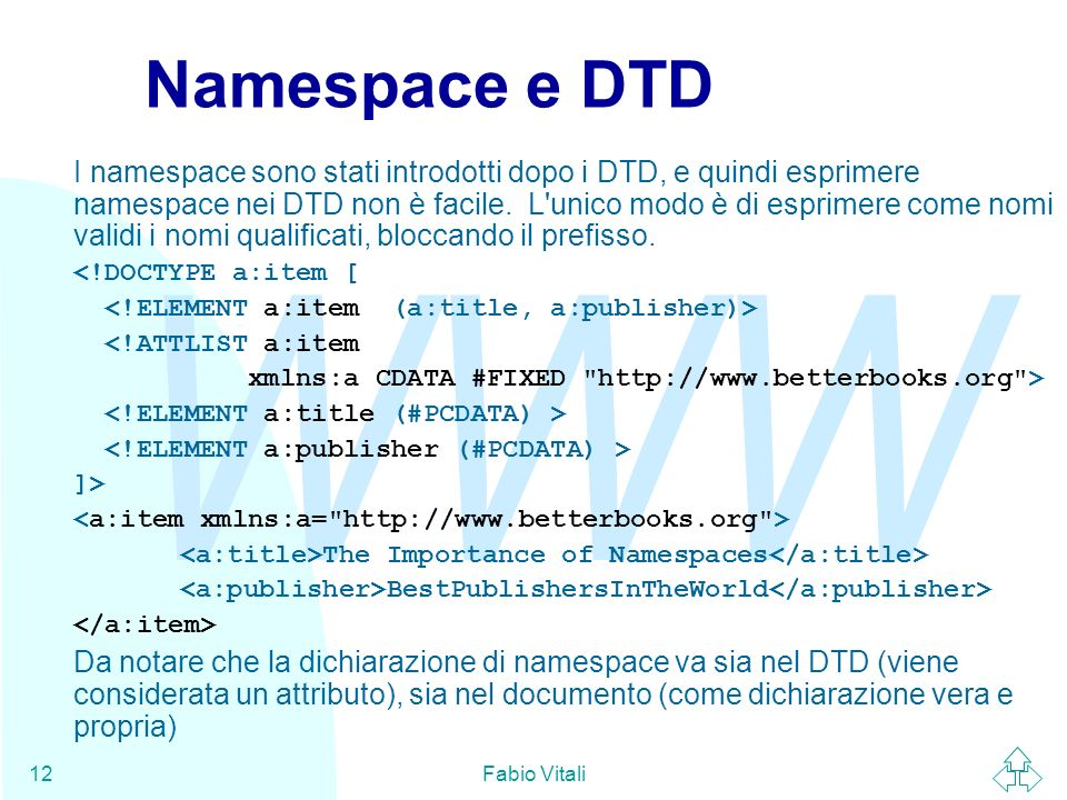 WWW Fabio Vitali12 Namespace e DTD I namespace sono stati introdotti dopo i DTD, e quindi esprimere namespace nei DTD non è facile. L'unico modo è di