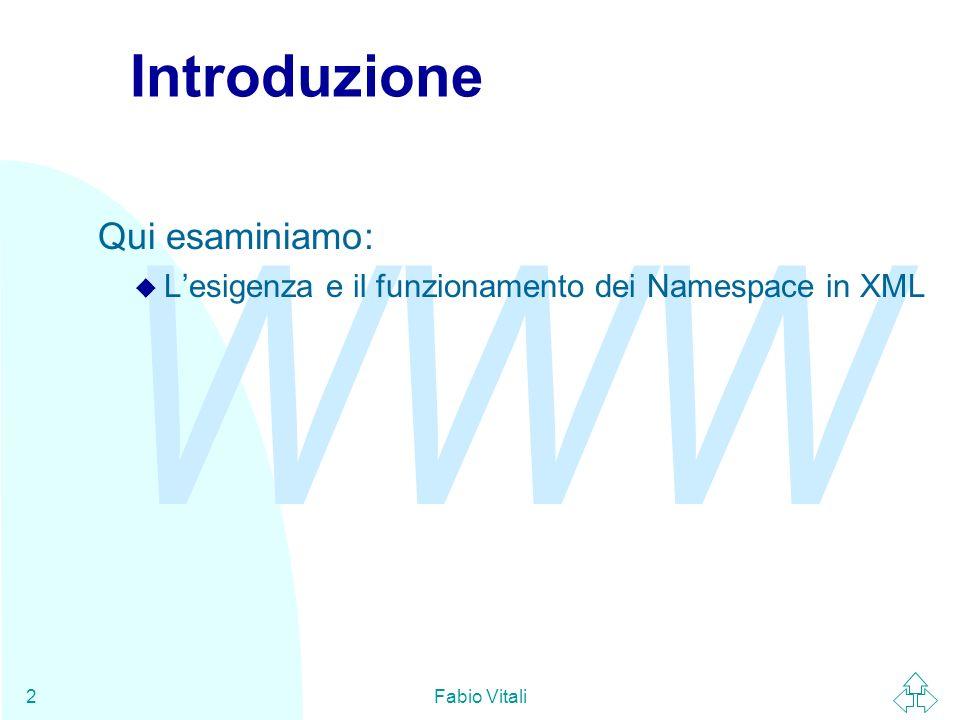 WWW Fabio Vitali2 Introduzione Qui esaminiamo: u Lesigenza e il funzionamento dei Namespace in XML