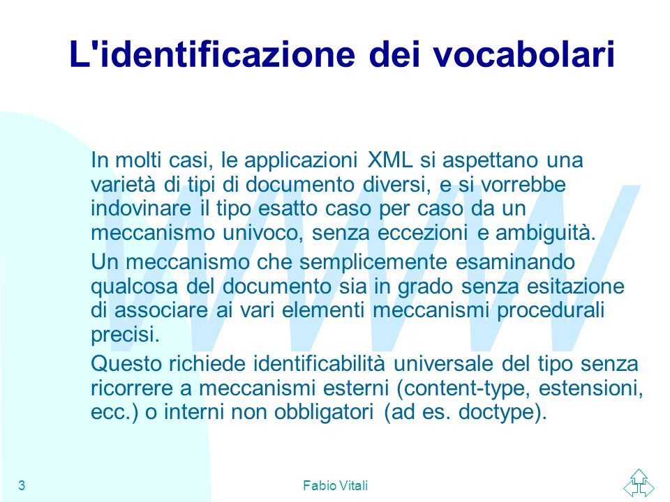 WWW Fabio Vitali3 L identificazione dei vocabolari In molti casi, le applicazioni XML si aspettano una varietà di tipi di documento diversi, e si vorrebbe indovinare il tipo esatto caso per caso da un meccanismo univoco, senza eccezioni e ambiguità.