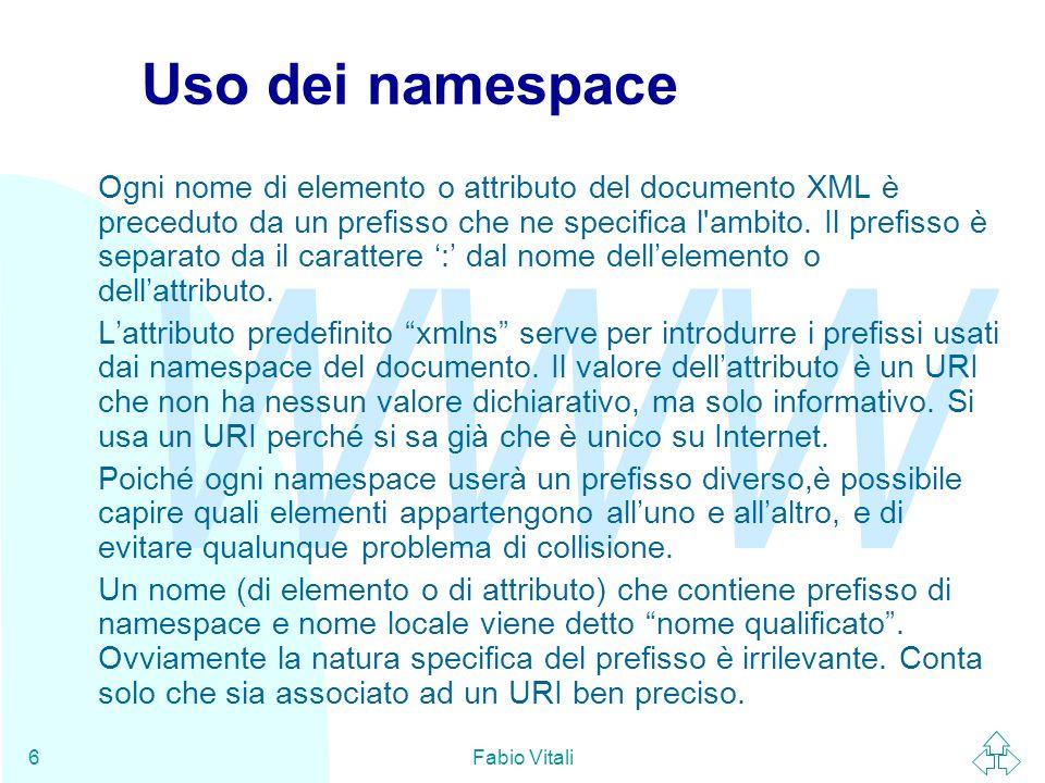 WWW Fabio Vitali6 Uso dei namespace Ogni nome di elemento o attributo del documento XML è preceduto da un prefisso che ne specifica l'ambito. Il prefi
