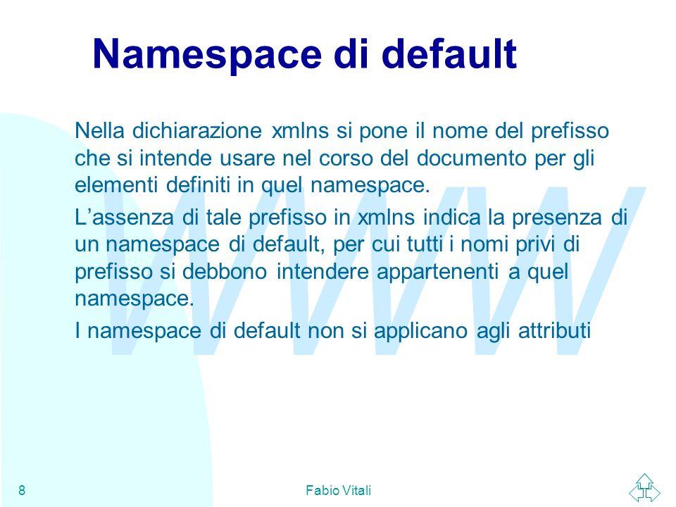 WWW Fabio Vitali8 Namespace di default Nella dichiarazione xmlns si pone il nome del prefisso che si intende usare nel corso del documento per gli elementi definiti in quel namespace.