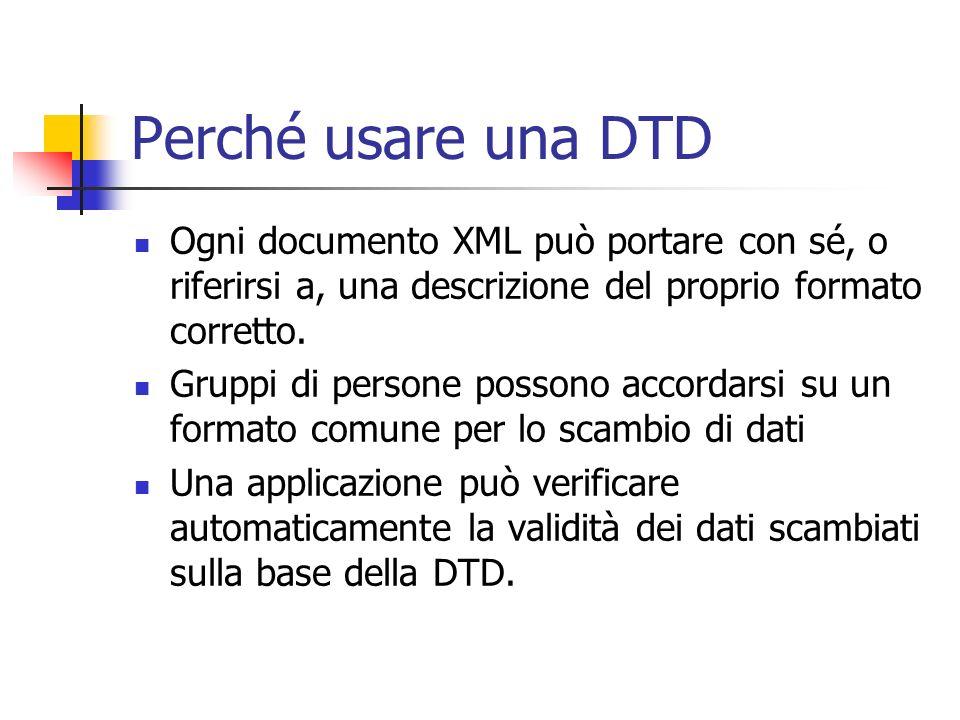 Perché usare una DTD Ogni documento XML può portare con sé, o riferirsi a, una descrizione del proprio formato corretto. Gruppi di persone possono acc