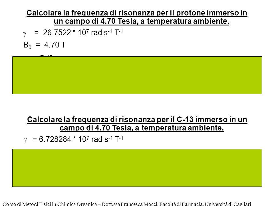 Corso di Metodi Fisici in Chimica Organica – Dott.ssa Francesca Mocci, Facoltà di Farmacia, Università di Cagliari Calcolare la frequenza di risonanza per il protone immerso in un campo di 4.70 Tesla, a temperatura ambiente.