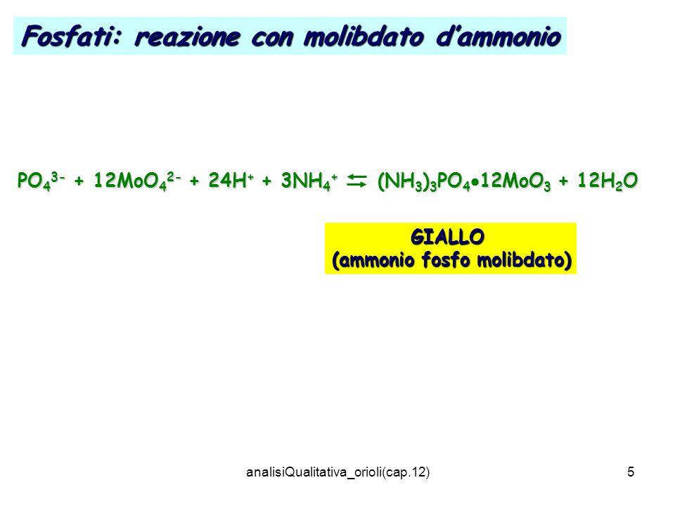analisiQualitativa_orioli(cap.12)5 PO 4 3- + 12MoO 4 2- + 24H + + 3NH 4 + (NH 3 ) 3 PO 4 12MoO 3 + 12H 2 O GIALLO (ammonio fosfo molibdato) Fosfati: r
