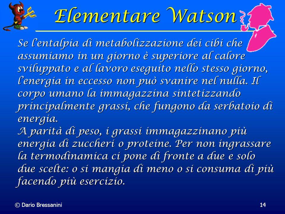 © Dario Bressanini14 Elementare Watson Elementare Watson Se lentalpia di metabolizzazione dei cibi che assumiamo in un giorno è superiore al calore sv