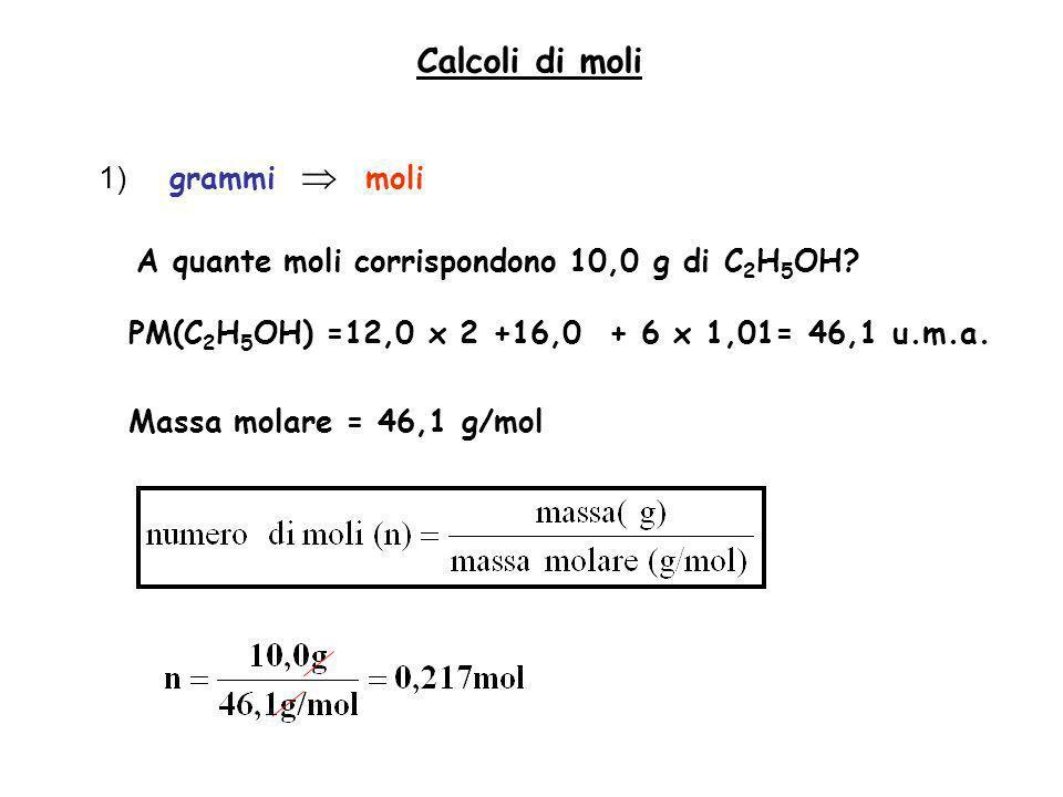 Calcoli di moli 1) grammi moli A quante moli corrispondono 10,0 g di C 2 H 5 OH? PM(C 2 H 5 OH) =12,0 x 2 +16,0 + 6 x 1,01= 46,1 u.m.a. Massa molare =