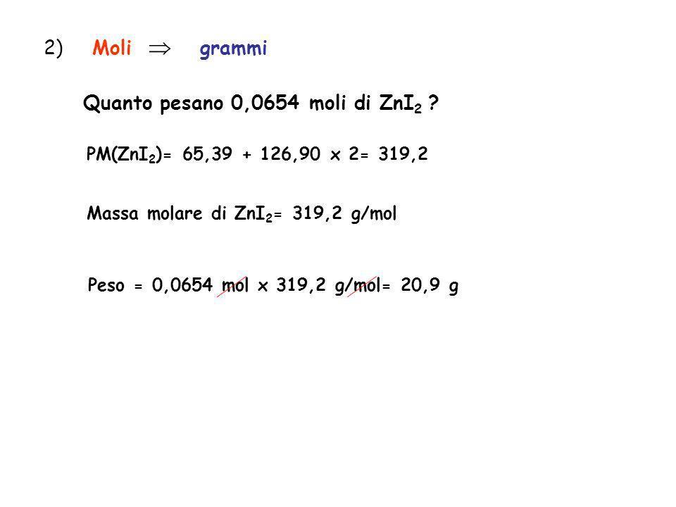2) Moli grammi Quanto pesano 0,0654 moli di ZnI 2 ? PM(ZnI 2 )= 65,39 + 126,90 x 2= 319,2 Massa molare di ZnI 2 = 319,2 g/mol Peso = 0,0654 mol x 319,