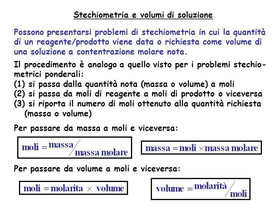 Stechiometria e volumi di soluzione Possono presentarsi problemi di stechiometria in cui la quantità di un reagente/prodotto viene data o richiesta co