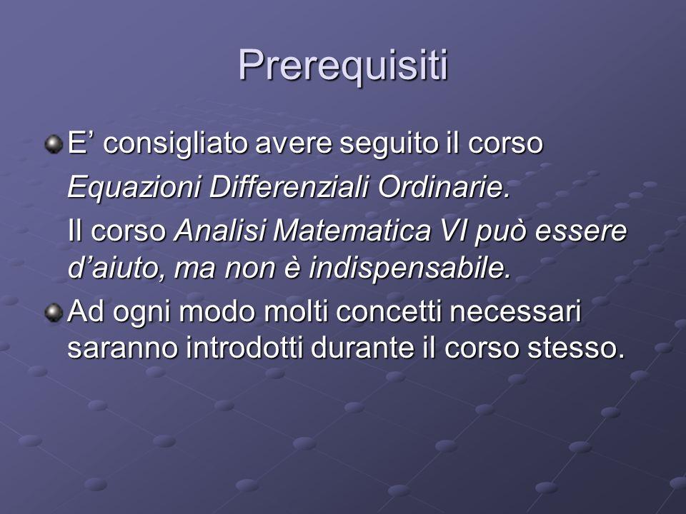 Prerequisiti E consigliato avere seguito il corso Equazioni Differenziali Ordinarie. Equazioni Differenziali Ordinarie. Il corso Analisi Matematica VI