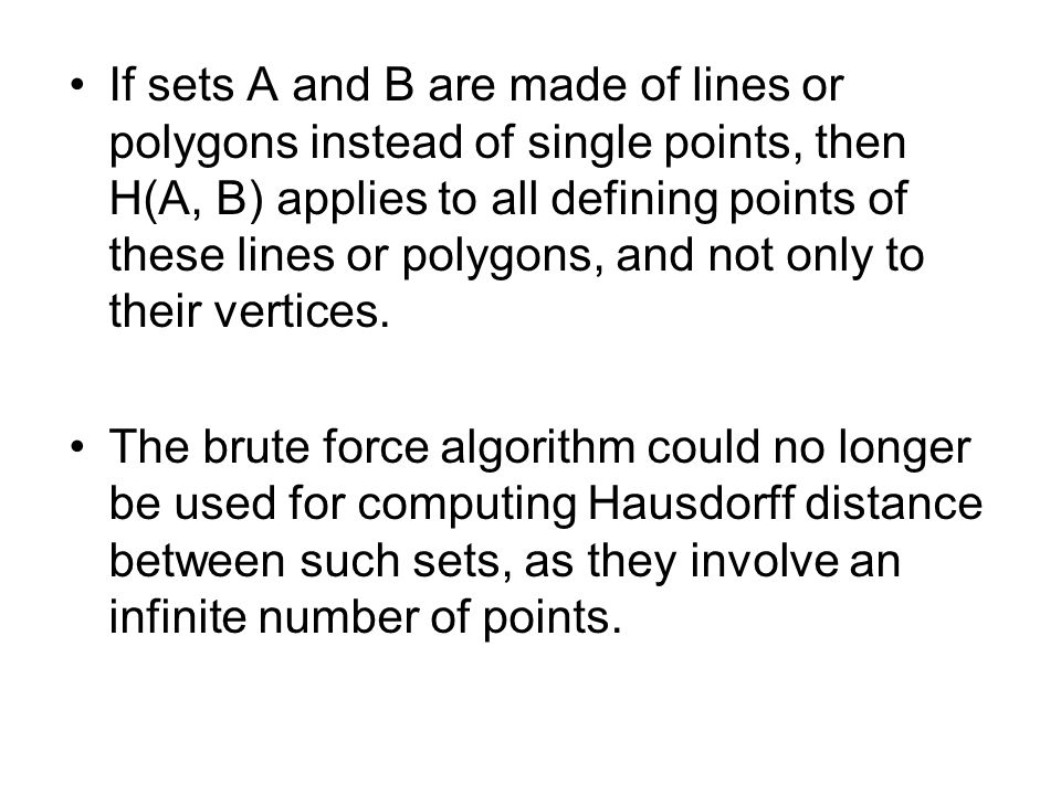 If sets A and B are made of lines or polygons instead of single points, then H(A, B) applies to all defining points of these lines or polygons, and no
