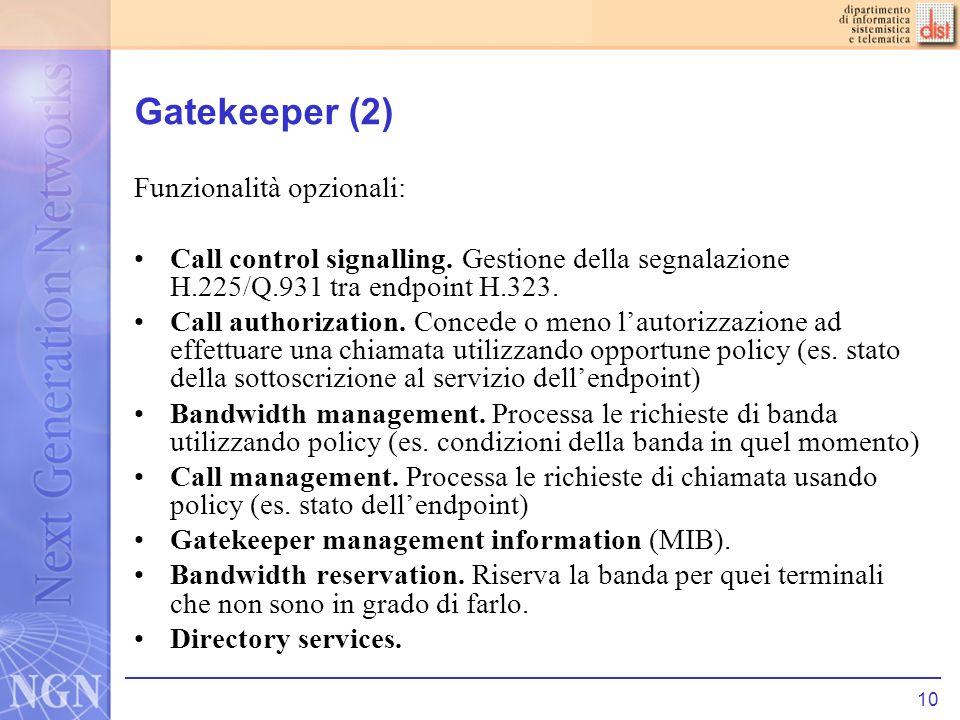 10 Gatekeeper (2) Funzionalità opzionali: Call control signalling. Gestione della segnalazione H.225/Q.931 tra endpoint H.323. Call authorization. Con