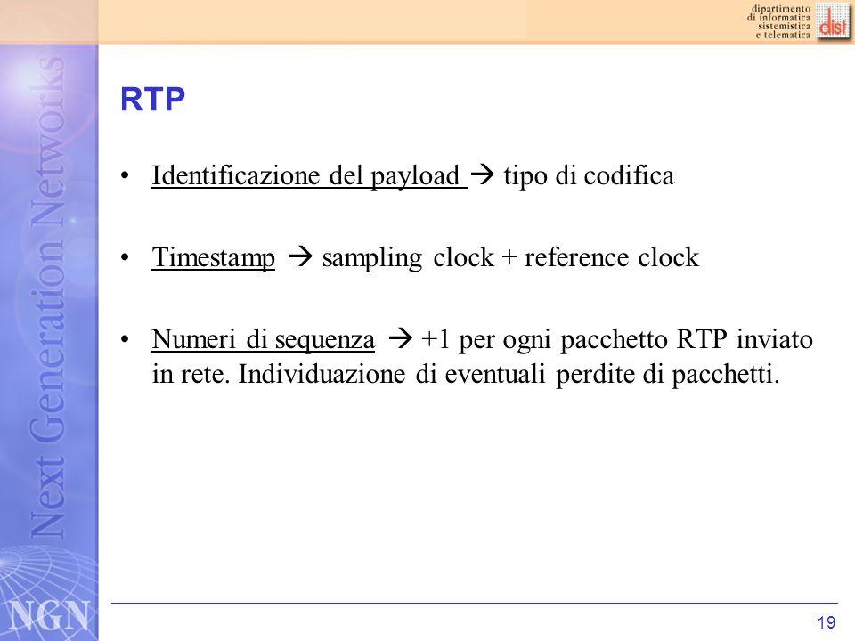 19 RTP Identificazione del payload tipo di codifica Timestamp sampling clock + reference clock Numeri di sequenza +1 per ogni pacchetto RTP inviato in