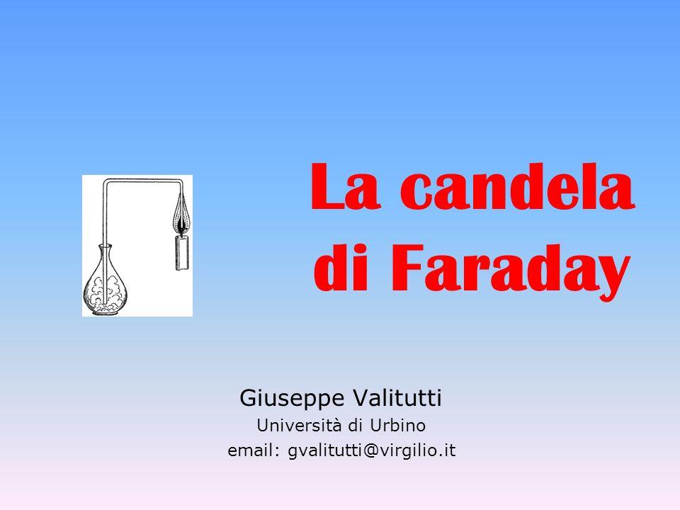 La candela di Faraday Giuseppe Valitutti Università di Urbino email: gvalitutti@virgilio.it