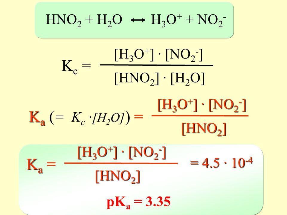 HNO 2 + H 2 O H 3 O + + NO 2 - K c = [H 3 O + ] · [NO 2 - ] [HNO 2 ] · [H 2 O] K a K a ( = K c · [H 2 O] ) = [H 3 O + ] · [NO 2 - ] [HNO 2 ] = 4.5 · 1