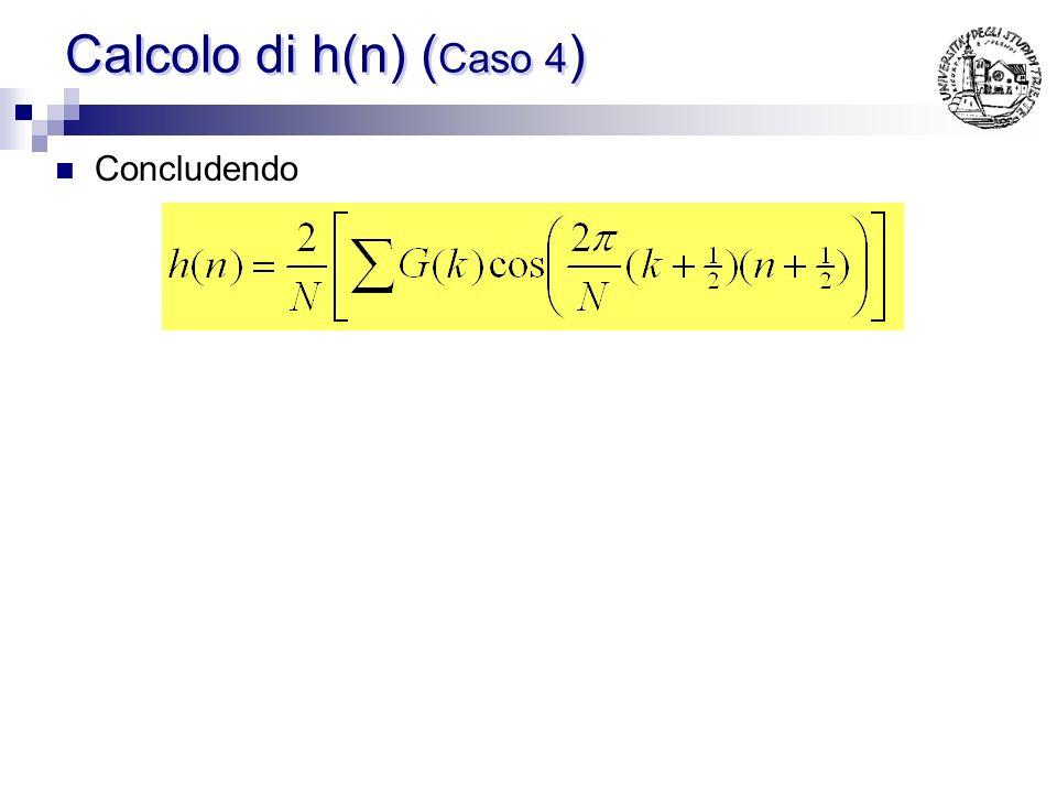 Calcolo di h(n) ( Caso 4 ) Sfruttando la relazione vista per il calcolo di h(n) e combinando a 2 a 2 i G(k) simmetrici, gli esponenziali si combinano