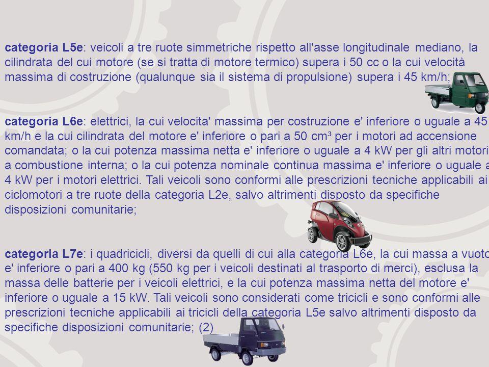 categoria L5e: veicoli a tre ruote simmetriche rispetto all asse longitudinale mediano, la cilindrata del cui motore (se si tratta di motore termico) supera i 50 cc o la cui velocità massima di costruzione (qualunque sia il sistema di propulsione) supera i 45 km/h; categoria L6e: elettrici, la cui velocita massima per costruzione e inferiore o uguale a 45 km/h e la cui cilindrata del motore e inferiore o pari a 50 cm³ per i motori ad accensione comandata; o la cui potenza massima netta e inferiore o uguale a 4 kW per gli altri motori, a combustione interna; o la cui potenza nominale continua massima e inferiore o uguale a 4 kW per i motori elettrici.