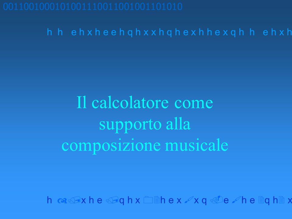 Il calcolatore come supporto alla composizione musicale 0011001000101001110011001001101010 h h e h x h e e h q h x x h q h e x h h e x q h x h e q h x h e x x q e h e q h x x h