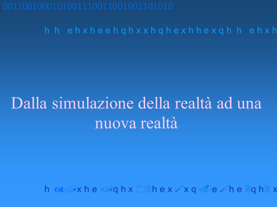 Dalla simulazione della realtà ad una nuova realtà 0011001000101001110011001001101010 h h e h x h e e h q h x x h q h e x h h e x q h x h e q h x h e