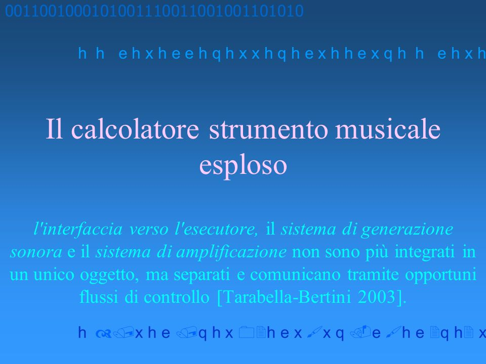 Il calcolatore strumento musicale esploso l interfaccia verso l esecutore, il sistema di generazione sonora e il sistema di amplificazione non sono più integrati in un unico oggetto, ma separati e comunicano tramite opportuni flussi di controllo [Tarabella-Bertini 2003].