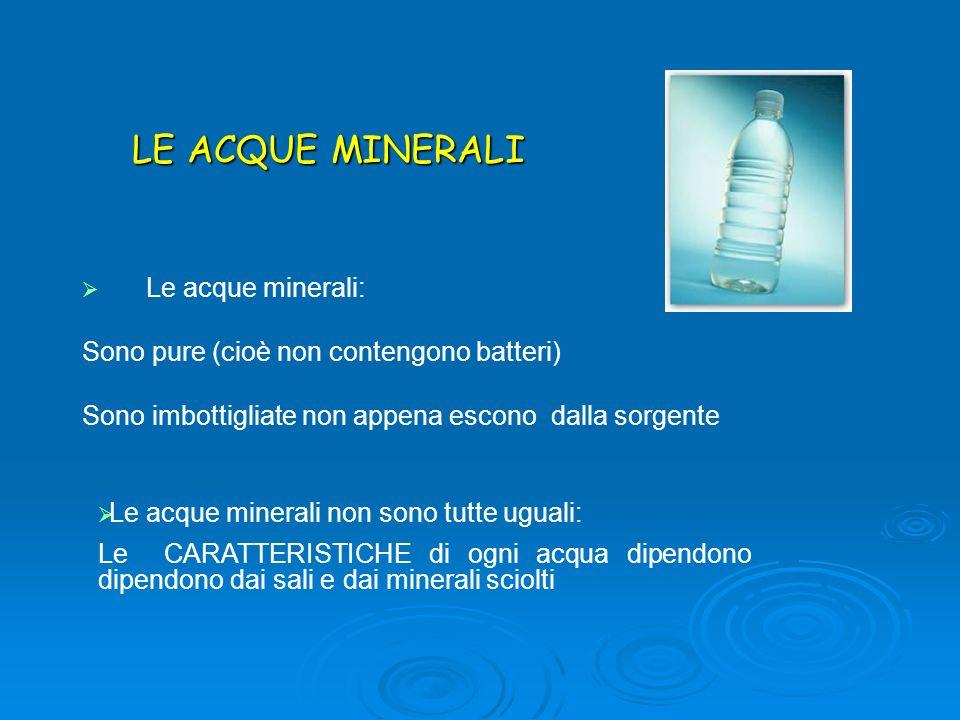 Le acque minerali non sono tutte uguali: Le CARATTERISTICHE di ogni acqua dipendono dipendono dai sali e dai minerali sciolti LE ACQUE MINERALI Le acq