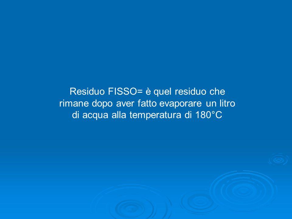 Residuo FISSO= è quel residuo che rimane dopo aver fatto evaporare un litro di acqua alla temperatura di 180°C