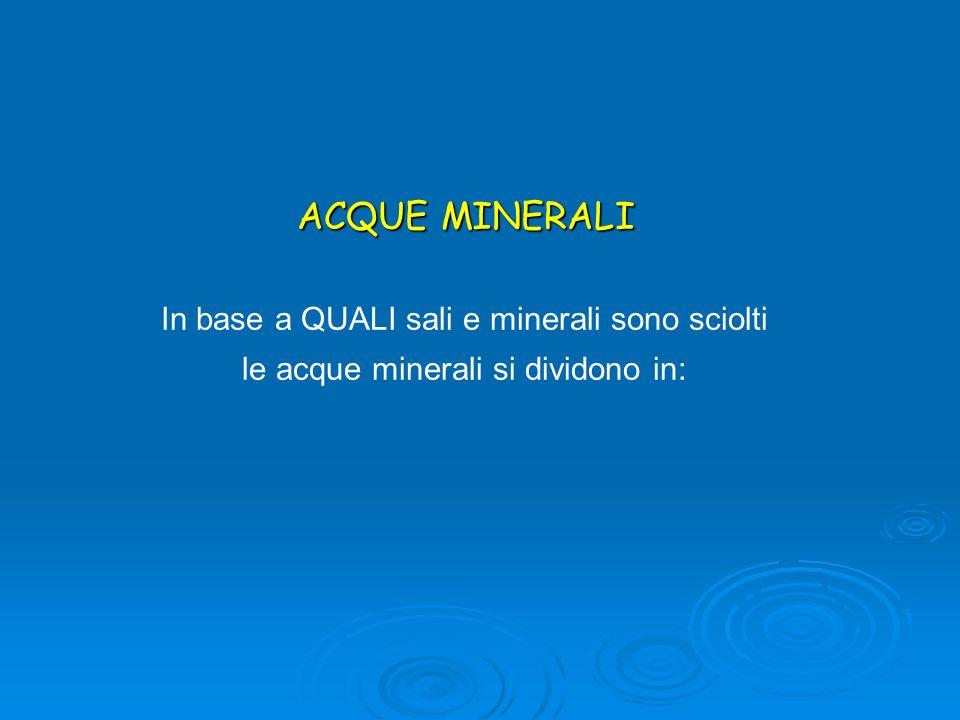 ACQUE MINERALI In base a QUALI sali e minerali sono sciolti le acque minerali si dividono in: