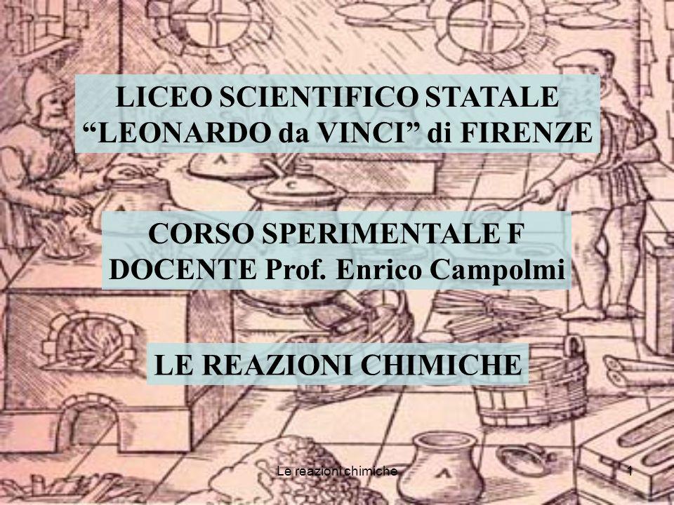 Le reazioni chimiche1 LICEO SCIENTIFICO STATALE LEONARDO da VINCI di FIRENZE CORSO SPERIMENTALE F DOCENTE Prof.