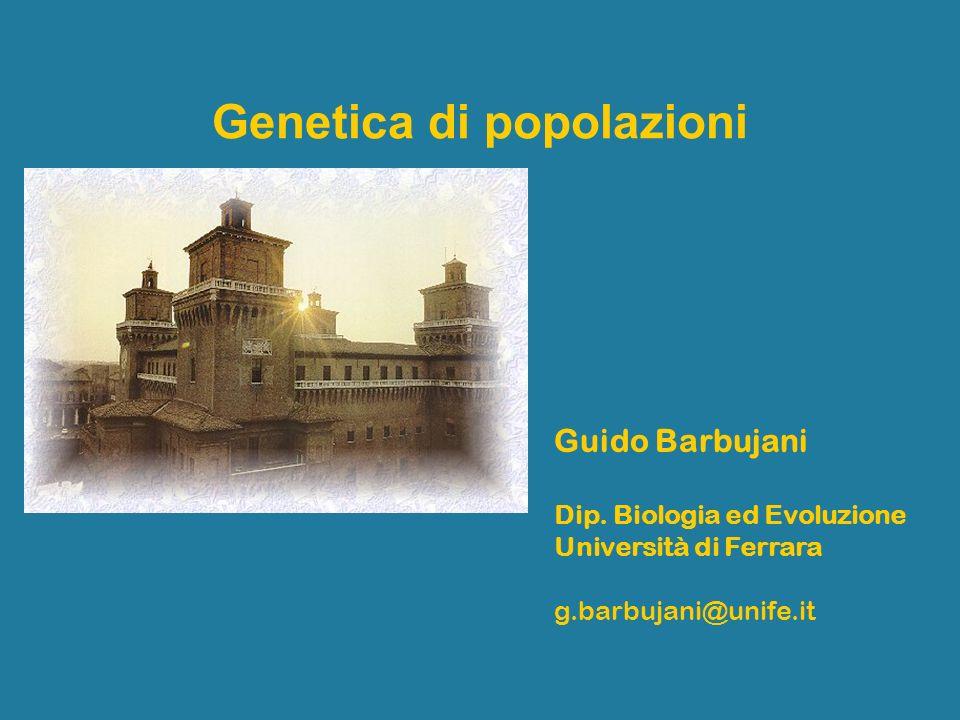 Genetica di popolazioni Guido Barbujani Dip. Biologia ed Evoluzione Università di Ferrara g.barbujani@unife.it