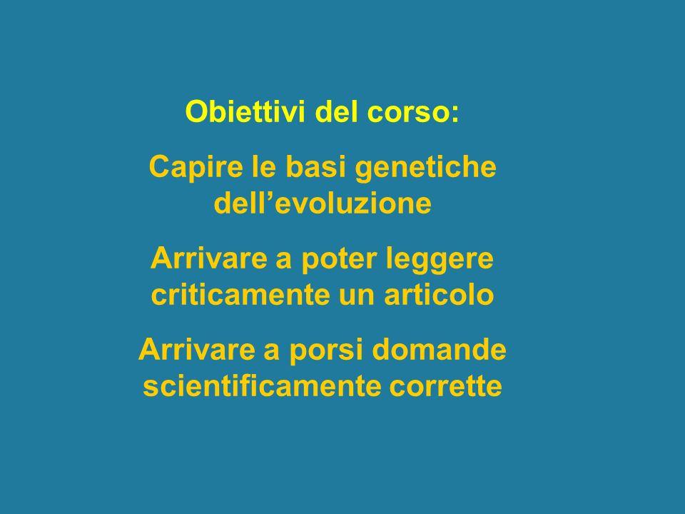 Obiettivi del corso: Capire le basi genetiche dellevoluzione Arrivare a poter leggere criticamente un articolo Arrivare a porsi domande scientificamen