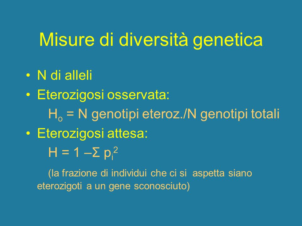 Misure di diversità genetica N di alleli Eterozigosi osservata: H o = N genotipi eteroz./N genotipi totali Eterozigosi attesa: H = 1 –Σ p i 2 (la fraz