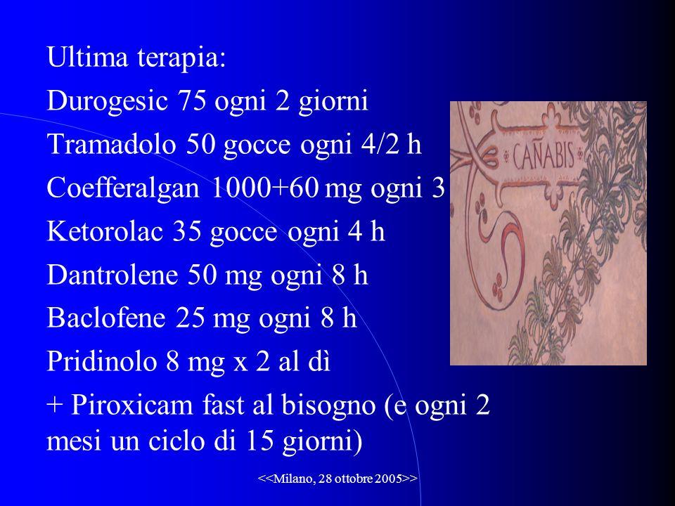 > Ultima terapia: Durogesic 75 ogni 2 giorni Tramadolo 50 gocce ogni 4/2 h Coefferalgan 1000+60 mg ogni 3 h Ketorolac 35 gocce ogni 4 h Dantrolene 50 mg ogni 8 h Baclofene 25 mg ogni 8 h Pridinolo 8 mg x 2 al dì + Piroxicam fast al bisogno (e ogni 2 mesi un ciclo di 15 giorni)