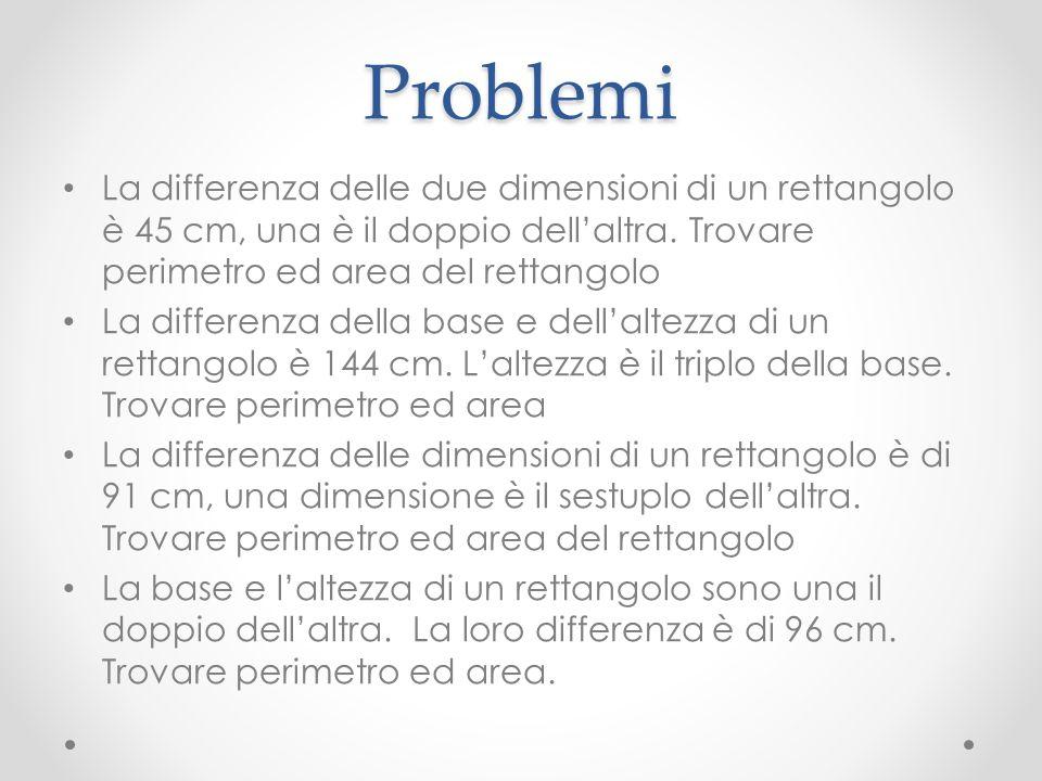 Problemi La differenza delle due dimensioni di un rettangolo è 45 cm, una è il doppio dellaltra. Trovare perimetro ed area del rettangolo La differenz