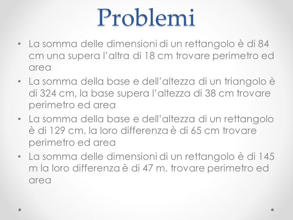 Problemi La somma delle dimensioni di un rettangolo è di 84 cm una supera laltra di 18 cm trovare perimetro ed area La somma della base e dellaltezza