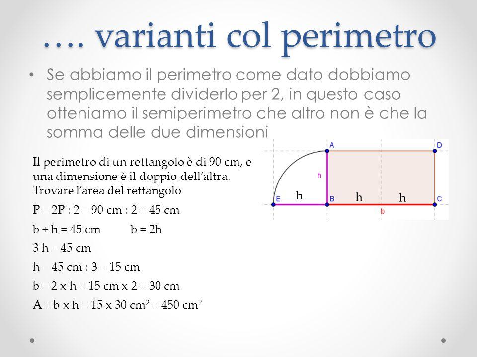 …. varianti col perimetro Se abbiamo il perimetro come dato dobbiamo semplicemente dividerlo per 2, in questo caso otteniamo il semiperimetro che altr