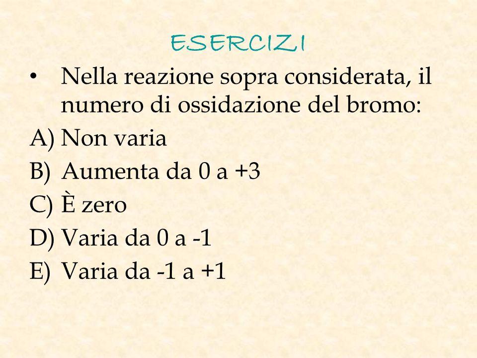 ESERCIZI Nella reazione sopra considerata, il numero di ossidazione del bromo: A) Non varia B) Aumenta da 0 a +3 C) È zero D) Varia da 0 a -1 E) Varia