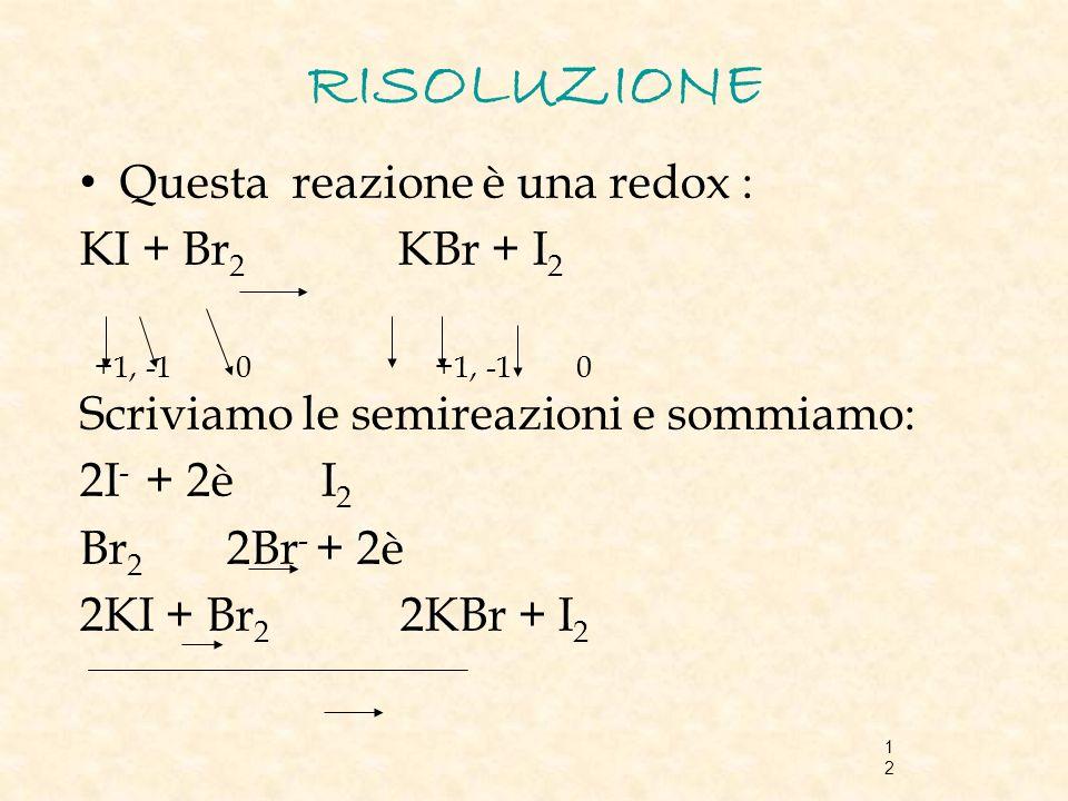 12 RISOLUZIONE Questa reazione è una redox : KI + Br 2 KBr + I 2 +1, -1 0 +1, -1 0 Scriviamo le semireazioni e sommiamo: 2I - + 2è I 2 Br 2 2Br - + 2è