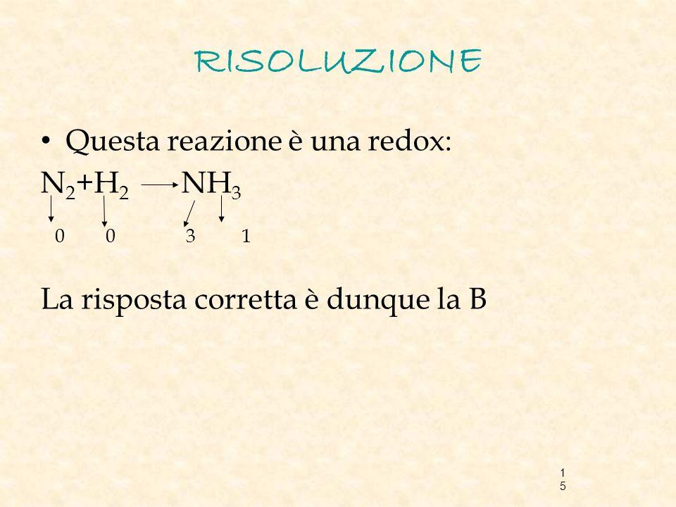15 RISOLUZIONE Questa reazione è una redox: N 2 +H 2 NH 3 0 0 3 1 La risposta corretta è dunque la B