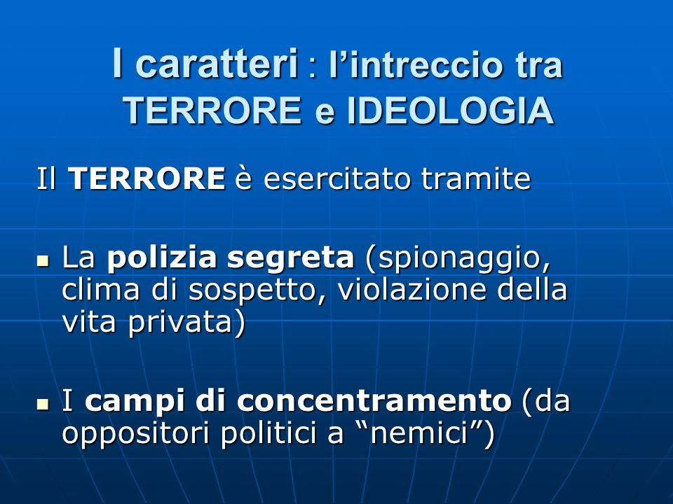 I caratteri : lintreccio tra TERRORE e IDEOLOGIA Il TERRORE è esercitato tramite La polizia segreta (spionaggio, clima di sospetto, violazione della v